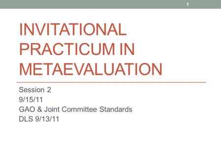 INVITATIONAL PRACTICUM IN METAEVALUATION Session 2 9/15/11 GAO & Joint Committee Standards DLS 9/13/11 1.