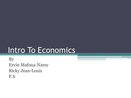 Intro To Economics By Ervin Mafoua-Namy Ricky Jean-Louis P.6.