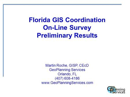Florida GIS Coordination On-Line Survey Preliminary Results Martin Roche, GISP, CEcD GeoPlanning Services Orlando, FL (407) 608-4186 www.GeoPlanningServices.com.
