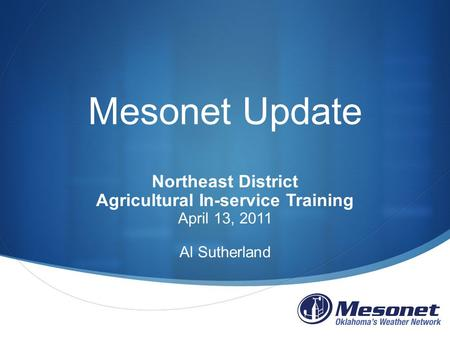 Mesonet Update Northeast District Agricultural In-service Training April 13, 2011 Al Sutherland.