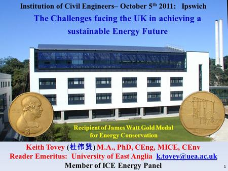Recipient of James Watt Gold Medal for Energy Conservation Keith Tovey ( 杜伟贤 ) M.A., PhD, CEng, MICE, CEnv Reader Emeritus: University of East Anglia
