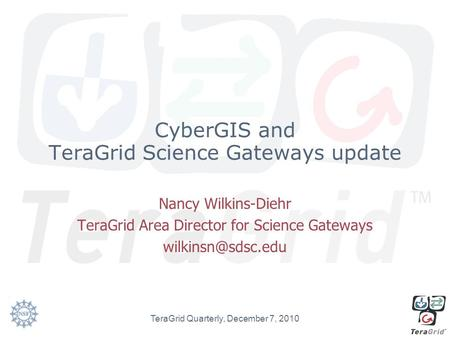CyberGIS and TeraGrid Science Gateways update Nancy Wilkins-Diehr TeraGrid Area Director for Science Gateways TeraGrid Quarterly, December.