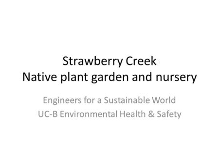 Strawberry Creek Native plant garden and nursery Engineers for a Sustainable World UC-B Environmental Health & Safety.