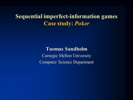 Sequential imperfect-information games Case study: Poker Tuomas Sandholm Carnegie Mellon University Computer Science Department.