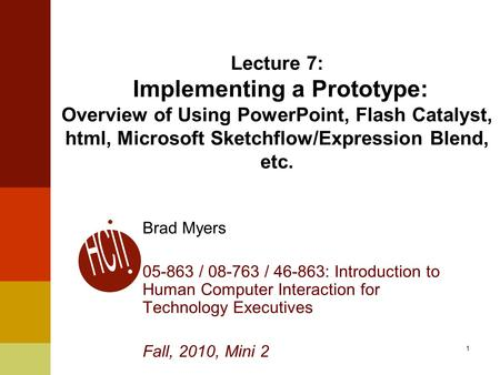 1 Lecture 7: Implementing a Prototype: Overview of Using PowerPoint, Flash Catalyst, html, Microsoft Sketchflow/Expression Blend, etc. Brad Myers 05-863.