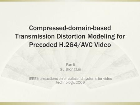 Compressed-domain-based Transmission Distortion Modeling for Precoded H.264/AVC Video Fan li Guizhong Liu IEEE transactions on circuits and systems for.