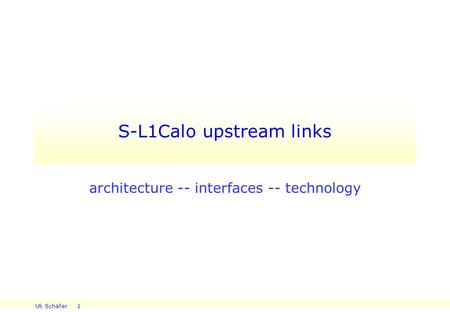 Uli Schäfer 1 S-L1Calo upstream links architecture -- interfaces -- technology.