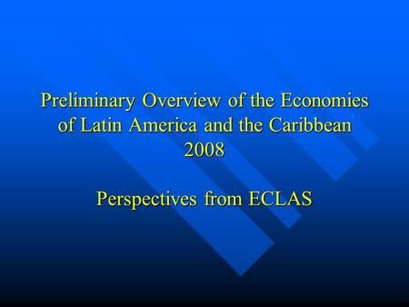 Preliminary Overview of the Economies of Latin America and the Caribbean 2008 Perspectives from ECLAS.