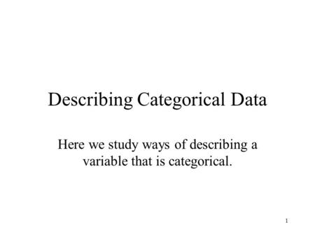 1 Describing Categorical Data Here we study ways of describing a variable that is categorical.