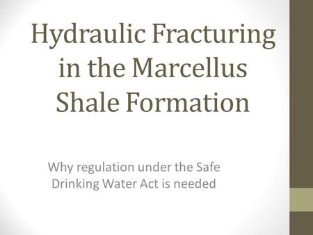Hydraulic Fracturing in the Marcellus Shale Formation Why regulation under the Safe Drinking Water Act is needed.