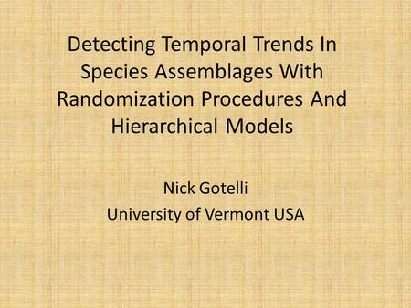 Detecting Temporal Trends In Species Assemblages With Randomization Procedures And Hierarchical Models Nick Gotelli University of Vermont USA.