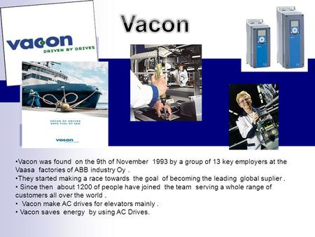 Vacon was found on the 9th of November 1993 by a group of 13 key employers at the Vaasa factories of ABB industry Oy. They started making a race towards.