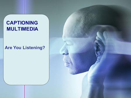 CAPTIONING MULTIMEDIA Are You Listening?. Captioning Learning Objectives ► Define Captioning, Accessibility & Disability ► Is Captioning Required by Law?