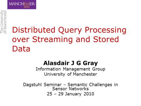 Distributed Query Processing over Streaming and Stored Data Alasdair J G Gray Information Management Group University of Manchester Dagstuhl Seminar –
