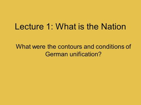 Lecture 1: What is the Nation What were the contours and conditions of German unification?