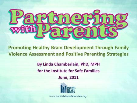 By Linda Chamberlain, PhD, MPH for the Institute for Safe Families June, 2011 Promoting Healthy Brain Development Through Family Violence Assessment and.