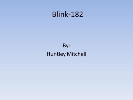Blink-182 By: Huntley Mitchell. Objective Have people learn more about Blink-182. Have more people listen to Blink-182. Show their talent.
