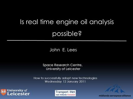 Is real time engine oil analysis possible? John E. Lees Space Research Centre, University of Leicester How to successfully adopt new technologies Wednesday.