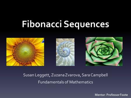 Fibonacci Sequences Susan Leggett, Zuzana Zvarova, Sara Campbell Fundamentals of Mathematics Mentor: Professor Foote.