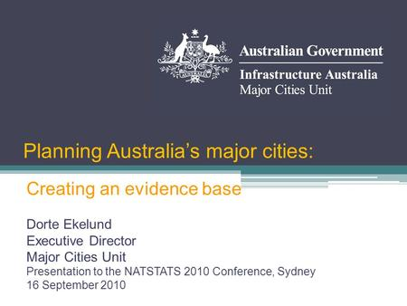 Planning Australia's major cities: Dorte Ekelund Executive Director Major Cities Unit Presentation to the NATSTATS 2010 Conference, Sydney 16 September.
