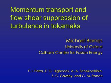 Momentum transport and flow shear suppression of turbulence in tokamaks Michael Barnes University of Oxford Culham Centre for Fusion Energy Michael Barnes.