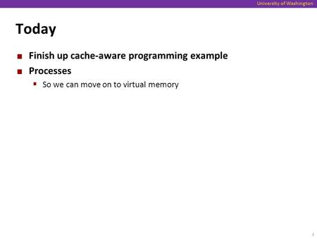 University of Washington Today Finish up cache-aware programming example Processes  So we can move on to virtual memory 1.