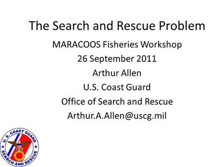 The Search and Rescue Problem MARACOOS Fisheries Workshop 26 September 2011 Arthur Allen U.S. Coast Guard Office of Search and Rescue
