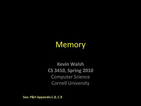 Kevin Walsh CS 3410, Spring 2010 Computer Science Cornell University Memory See: P&H Appendix C.8, C.9.
