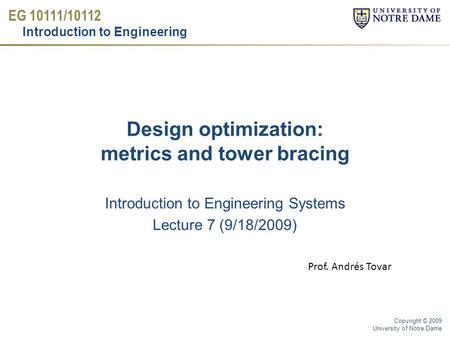 EG 10111/10112 Introduction to Engineering Copyright © 2009 University of Notre Dame Design optimization: metrics and tower bracing Introduction to Engineering.