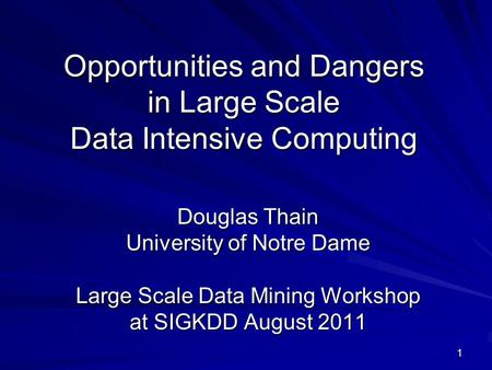 1 Opportunities and Dangers in Large Scale Data Intensive Computing Douglas Thain University of Notre Dame Large Scale Data Mining Workshop at SIGKDD August.