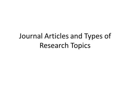 Journal Articles and Types of Research Topics. Focus on research for journal articles Why journal articles? – Way to share work and communicate findings.