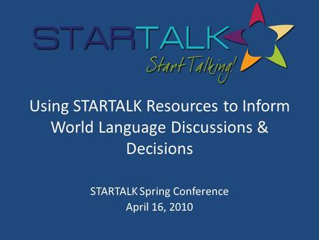 Using STARTALK Resources to Inform World Language Discussions & Decisions STARTALK Spring Conference April 16, 2010.