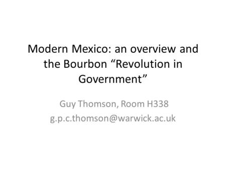 "Modern Mexico: an overview and the Bourbon ""Revolution in Government"" Guy Thomson, Room H338"