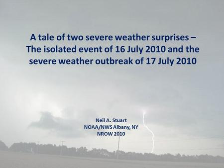 A tale of two severe weather surprises – The isolated event of 16 July 2010 and the severe weather outbreak of 17 July 2010 Neil A. Stuart NOAA/NWS Albany,