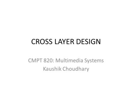 CROSS LAYER DESIGN CMPT 820: Multimedia Systems Kaushik Choudhary.