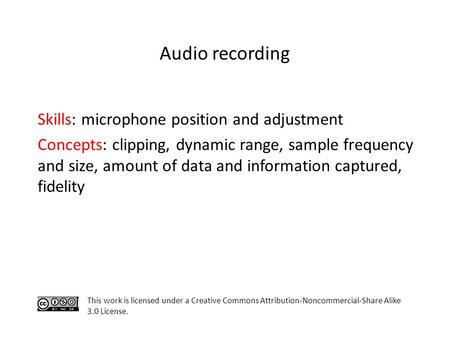 Skills: microphone position and adjustment Concepts: clipping, dynamic range, sample frequency and size, amount of data and information captured, fidelity.