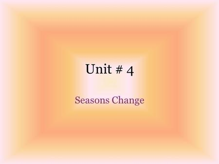 Unit # 4 Seasons Change.