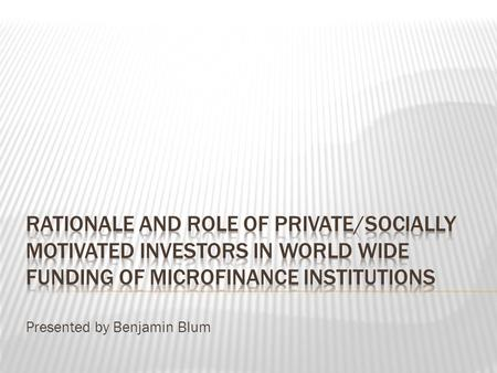 Presented by Benjamin Blum.  Industry Participants  Social Performance  Transaction Costs  The Role of Donors  Microfinance Investment Vehicles Rationale.