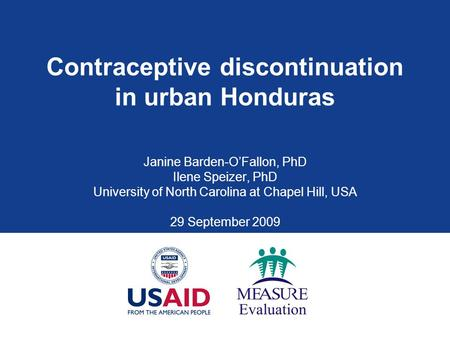 Contraceptive discontinuation in urban Honduras Janine Barden-O'Fallon, PhD Ilene Speizer, PhD University of North Carolina at Chapel Hill, USA 29 September.