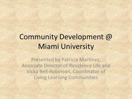 Community Miami University Presented by Patricia Martinez, Associate Director of Residence Life and Vicka Bell-Robinson, Coordinator of Living.