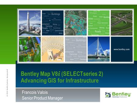 © 2010 Bentley Systems, Incorporated www.bentley.com Francois Valois Senior Product Manager Bentley Map V8 i (SELECTseries 2) Advancing GIS for Infrastructure.
