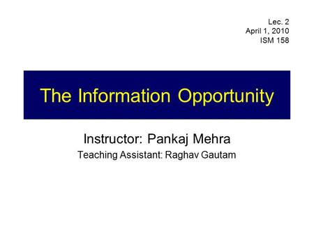 The Information Opportunity Instructor: Pankaj Mehra Teaching Assistant: Raghav Gautam Lec. 2 April 1, 2010 ISM 158.