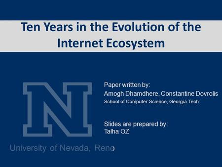 University of Nevada, Reno Ten Years in the Evolution of the Internet Ecosystem Paper written by: Amogh Dhamdhere, Constantine Dovrolis School of Computer.