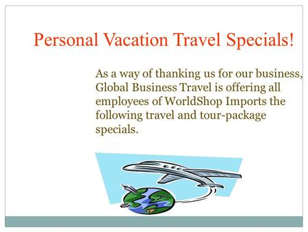 As a way of thanking us for our business, Global Business Travel is offering all employees of WorldShop Imports the following travel and tour-package specials.