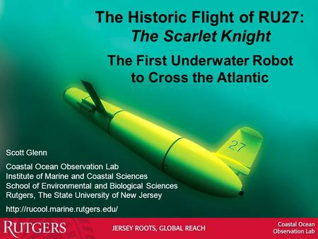 The Historic Flight of RU27: The Scarlet Knight The First Underwater Robot to Cross the Atlantic Scott Glenn Coastal Ocean Observation Lab Institute of.
