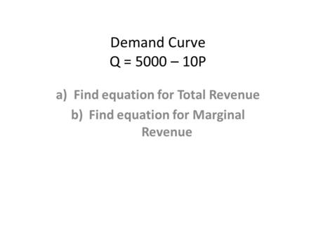 Demand Curve Q = 5000 – 10P a)Find equation for Total Revenue b)Find equation for Marginal Revenue.