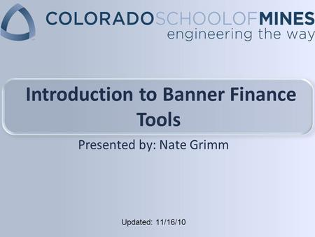 Updated: 11/16/10 Introduction to Banner Finance Tools Presented by: Nate Grimm.