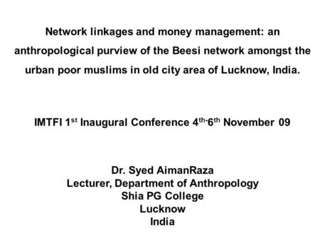 Network linkages and money management: an anthropological purview of the Beesi network amongst the urban poor muslims in old city area of Lucknow, India.