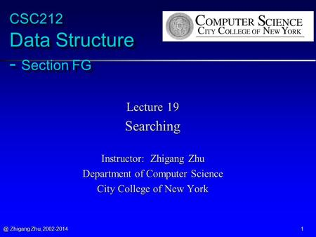 @ Zhigang Zhu, 2002-2014 1 CSC212 Data Structure - Section FG Lecture 19 Searching Instructor: Zhigang Zhu Department of Computer Science City College.