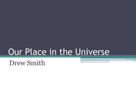 "Our Place in the Universe Drew Smith. Important Principles The Cosmological Principle ▫The universe is isotropic and homogenous (it ""looks"" the same in."
